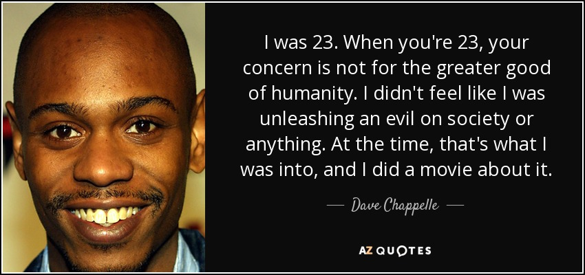 I was 23. When you're 23, your concern is not for the greater good of humanity. I didn't feel like I was unleashing an evil on society or anything. At the time, that's what I was into, and I did a movie about it. - Dave Chappelle