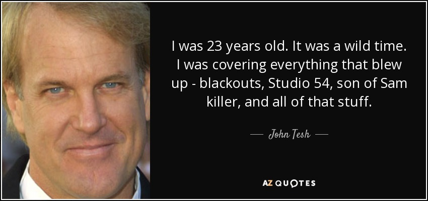 I was 23 years old. It was a wild time. I was covering everything that blew up - blackouts, Studio 54, son of Sam killer, and all of that stuff. - John Tesh