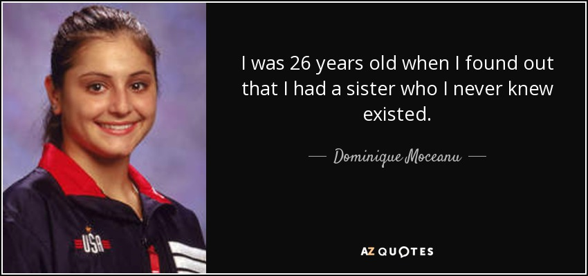I was 26 years old when I found out that I had a sister who I never knew existed. - Dominique Moceanu