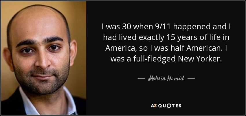 I was 30 when 9/11 happened and I had lived exactly 15 years of life in America, so I was half American. I was a full-fledged New Yorker. - Mohsin Hamid