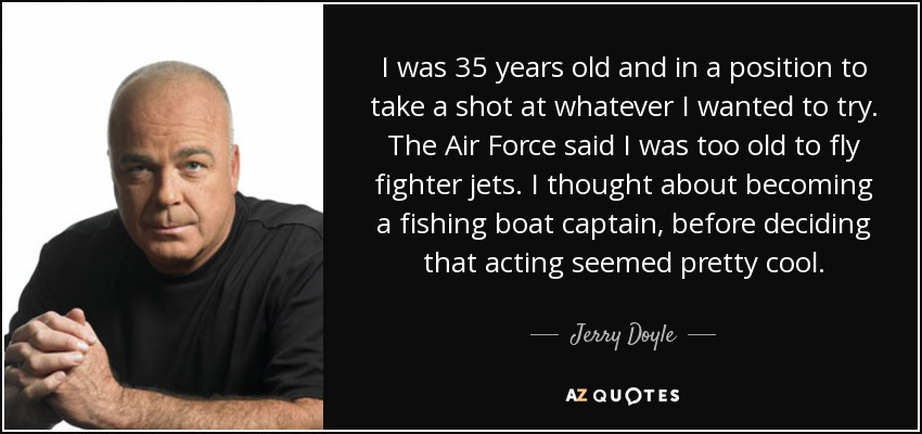 Quotes About Being 35 Years Old: Jerry Doyle Quote: I Was 35 Years Old And In A Position To