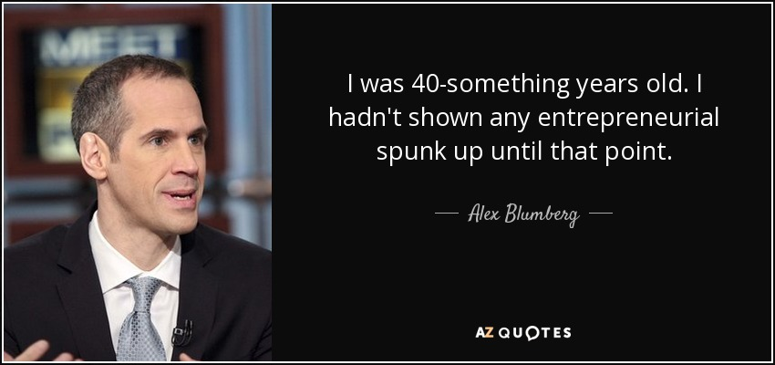 I was 40-something years old. I hadn't shown any entrepreneurial spunk up until that point. - Alex Blumberg