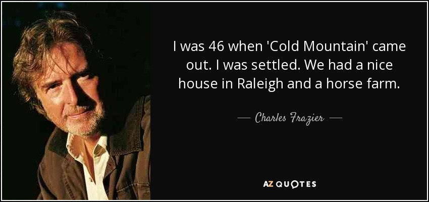 I was 46 when 'Cold Mountain' came out. I was settled. We had a nice house in Raleigh and a horse farm. - Charles Frazier