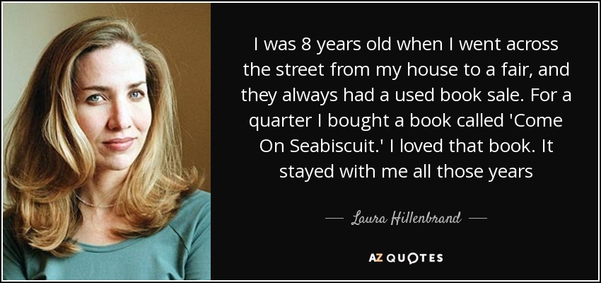 I was 8 years old when I went across the street from my house to a fair, and they always had a used book sale. For a quarter I bought a book called 'Come On Seabiscuit.' I loved that book. It stayed with me all those years - Laura Hillenbrand