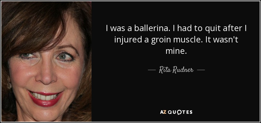 I was a ballerina. I had to quit after I injured a groin muscle. It wasn't mine. - Rita Rudner