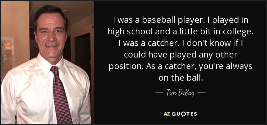 I was a baseball player. I played in high school and a little bit in college. I was a catcher. I don't know if I could have played any other position. As a catcher, you're always on the ball. - Tim DeKay
