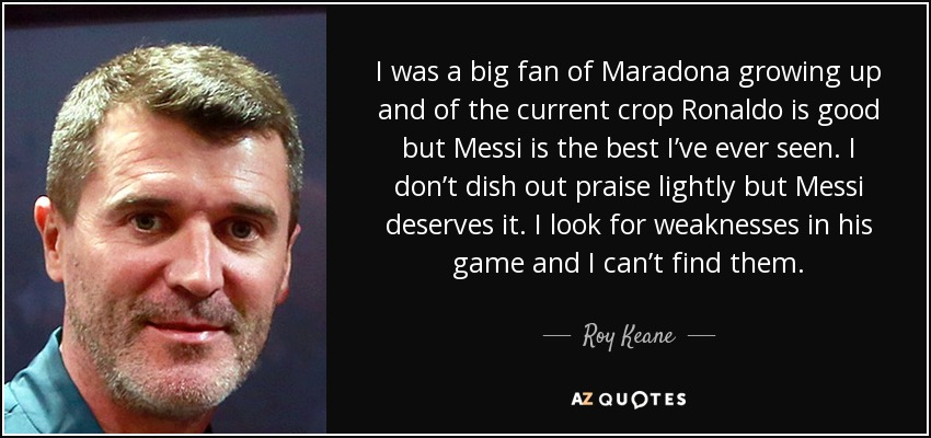 I was a big fan of Maradona growing up and of the current crop Ronaldo is good but Messi is the best I've ever seen. I don't dish out praise lightly but Messi deserves it. I look for weaknesses in his game and I can't find them. - Roy Keane