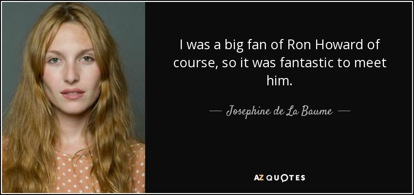 I was a big fan of Ron Howard of course, so it was fantastic to meet him. - Josephine de La Baume