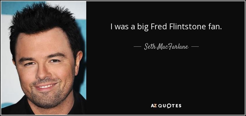 I was a big Fred Flintstone fan. - Seth MacFarlane