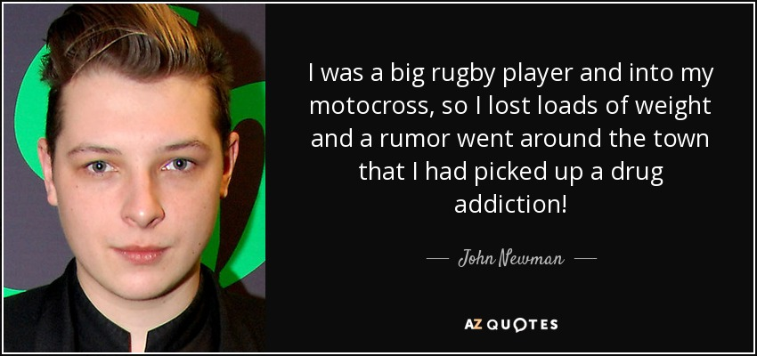 I was a big rugby player and into my motocross, so I lost loads of weight and a rumor went around the town that I had picked up a drug addiction! - John Newman