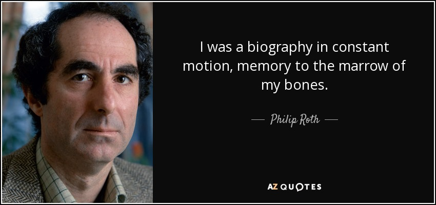 I was a biography in constant motion, memory to the marrow of my bones. - Philip Roth