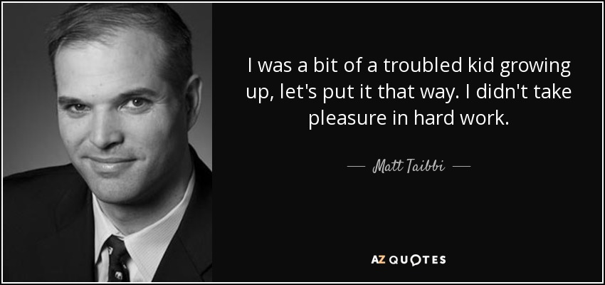 I was a bit of a troubled kid growing up, let's put it that way. I didn't take pleasure in hard work. - Matt Taibbi