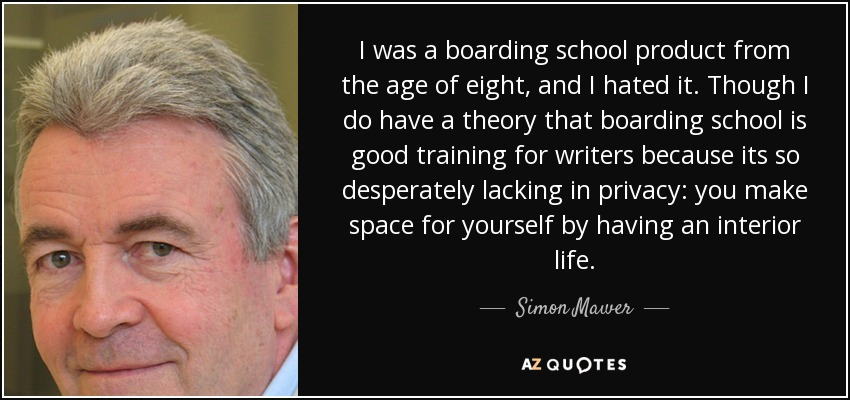 I was a boarding school product from the age of eight, and I hated it. Though I do have a theory that boarding school is good training for writers because its so desperately lacking in privacy: you make space for yourself by having an interior life. - Simon Mawer