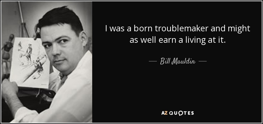 I was a born troublemaker and might as well earn a living at it. - Bill Mauldin