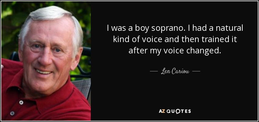 I was a boy soprano. I had a natural kind of voice and then trained it after my voice changed. - Len Cariou