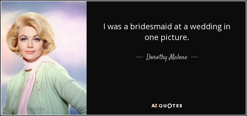 I was a bridesmaid at a wedding in one picture. - Dorothy Malone