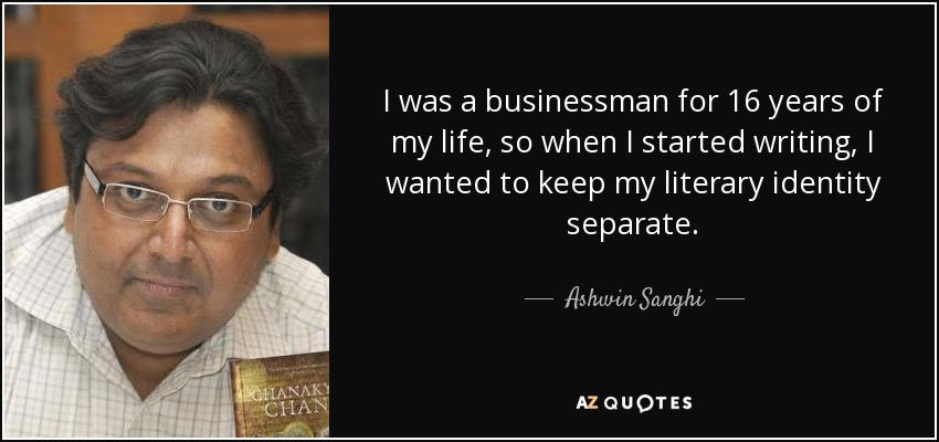 I was a businessman for 16 years of my life, so when I started writing, I wanted to keep my literary identity separate. - Ashwin Sanghi