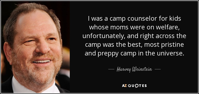 I was a camp counselor for kids whose moms were on welfare, unfortunately, and right across the camp was the best, most pristine and preppy camp in the universe. - Harvey Weinstein
