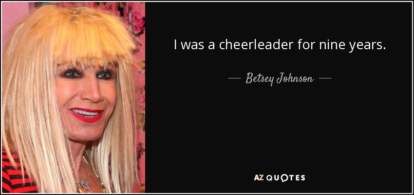 I was a cheerleader for nine years! - Betsey Johnson
