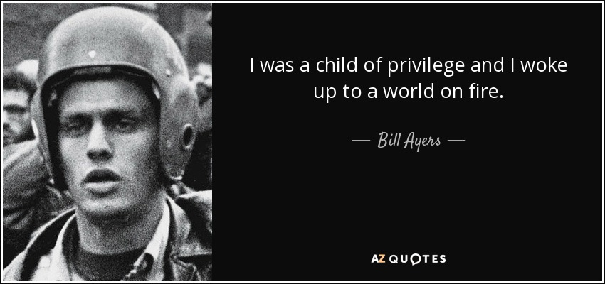 I was a child of privilege and I woke up to a world on fire. - Bill Ayers