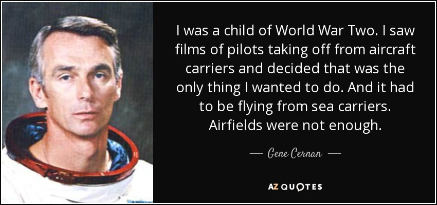 I was a child of World War Two . I saw films of pilots taking off from aircraft carriers and decided that was the only thing I wanted to do. And it had to be flying from sea carriers. Airfields were not enough. - Gene Cernan
