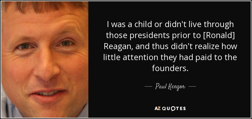 I was a child or didn't live through those presidents prior to [Ronald] Reagan, and thus didn't realize how little attention they had paid to the founders. - Paul Kengor