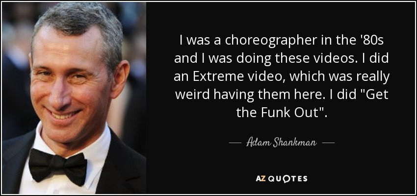 I was a choreographer in the '80s and I was doing these videos. I did an Extreme video, which was really weird having them here. I did