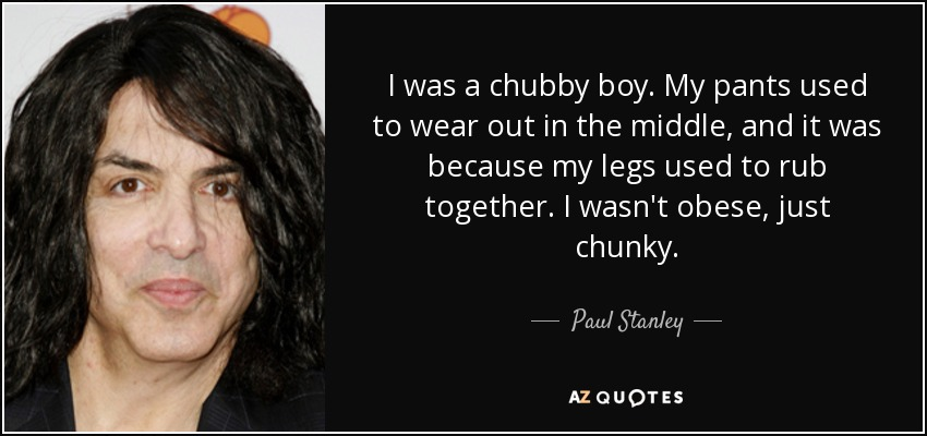 I was a chubby boy. My pants used to wear out in the middle, and it was because my legs used to rub together. I wasn't obese, just chunky. - Paul Stanley