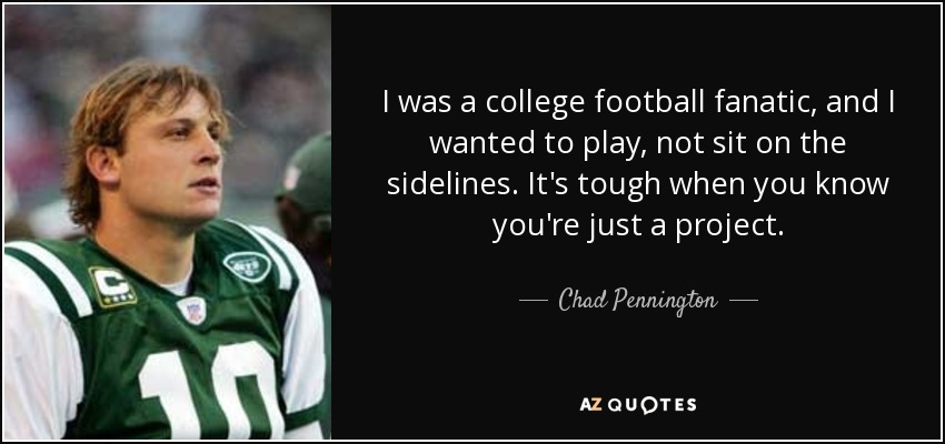 I was a college football fanatic, and I wanted to play, not sit on the sidelines. It's tough when you know you're just a project. - Chad Pennington