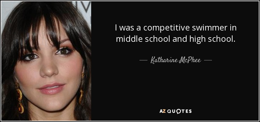I was a competitive swimmer in middle school and high school. - Katharine McPhee