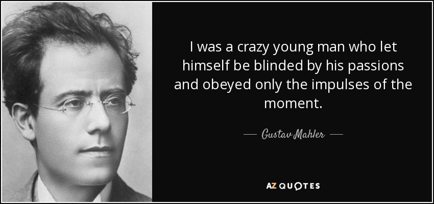 I was a crazy young man who let himself be blinded by his passions and obeyed only the impulses of the moment. - Gustav Mahler
