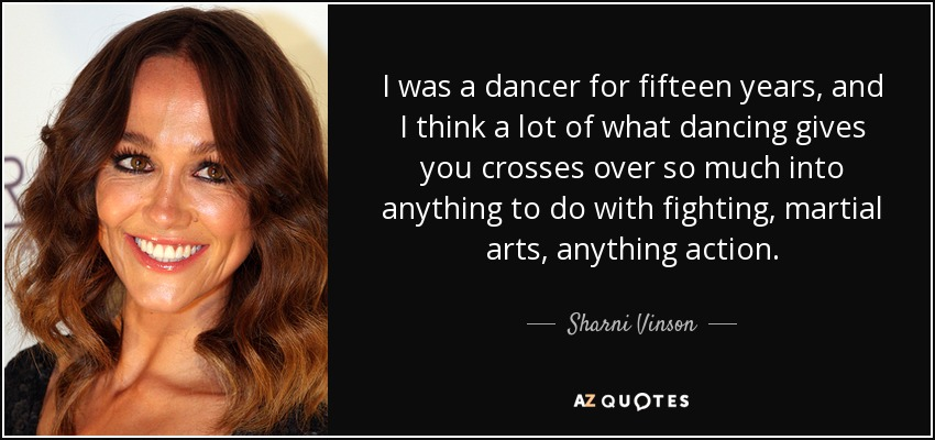 I was a dancer for fifteen years, and I think a lot of what dancing gives you crosses over so much into anything to do with fighting, martial arts, anything action. - Sharni Vinson