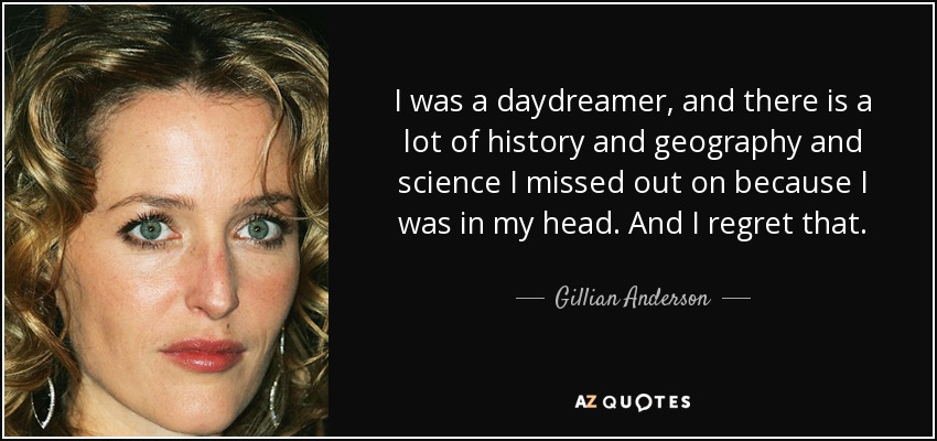 I was a daydreamer, and there is a lot of history and geography and science I missed out on because I was in my head. And I regret that. - Gillian Anderson