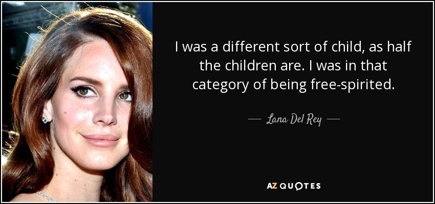 I was a different sort of child, as half the children are. I was in that category of being free-spirited. - Lana Del Rey
