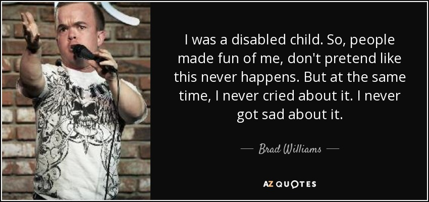 I was a disabled child. So, people made fun of me, don't pretend like this never happens. But at the same time, I never cried about it. I never got sad about it. - Brad Williams