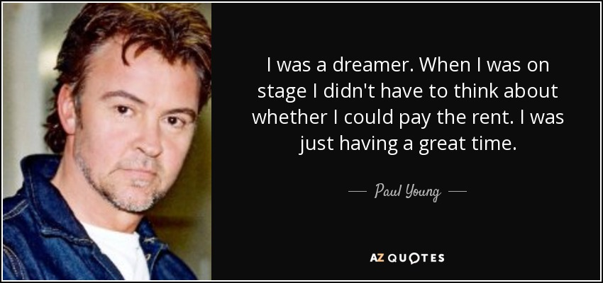 I was a dreamer. When I was on stage I didn't have to think about whether I could pay the rent. I was just having a great time. - Paul Young