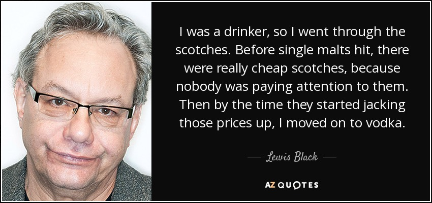 I was a drinker, so I went through the scotches. Before single malts hit, there were really cheap scotches, because nobody was paying attention to them. Then by the time they started jacking those prices up, I moved on to vodka. - Lewis Black