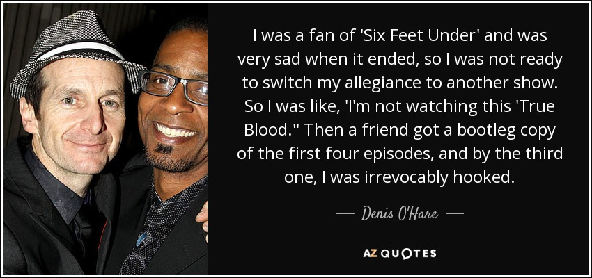 I was a fan of 'Six Feet Under' and was very sad when it ended, so I was not ready to switch my allegiance to another show. So I was like, 'I'm not watching this 'True Blood.'' Then a friend got a bootleg copy of the first four episodes, and by the third one, I was irrevocably hooked. - Denis O'Hare