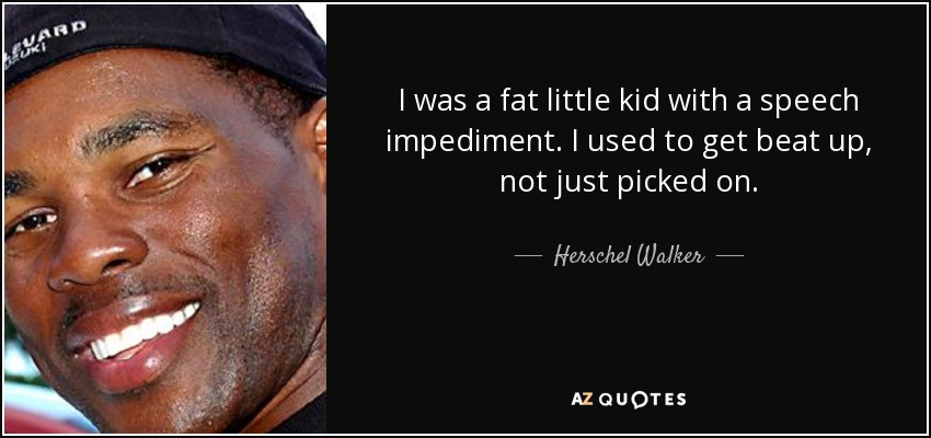 I was a fat little kid with a speech impediment. I used to get beat up, not just picked on. - Herschel Walker