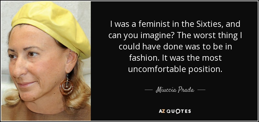 I was a feminist in the Sixties, and can you imagine? The worst thing I could have done was to be in fashion. It was the most uncomfortable position. - Miuccia Prada