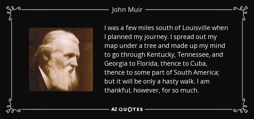 I was a few miles south of Louisville when I planned my journey. I spread out my map under a tree and made up my mind to go through Kentucky, Tennessee, and Georgia to Florida, thence to Cuba, thence to some part of South America; but it will be only a hasty walk. I am thankful, however, for so much. - John Muir