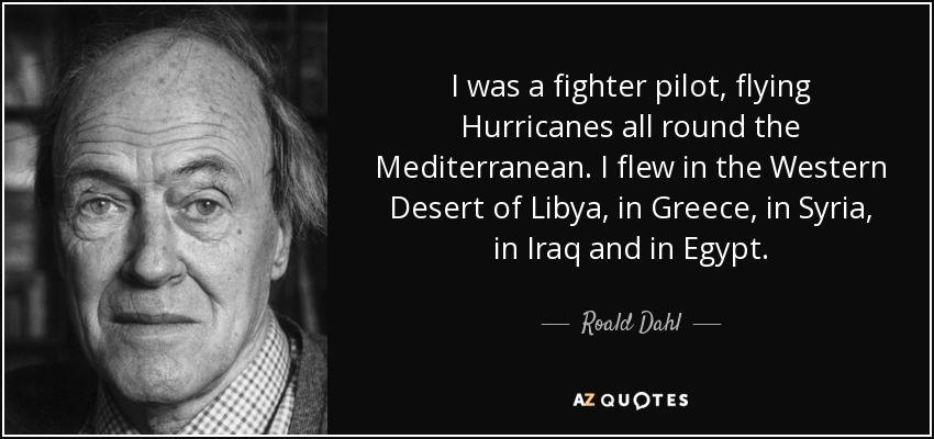 I was a fighter pilot, flying Hurricanes all round the Mediterranean. I flew in the Western Desert of Libya, in Greece, in Syria, in Iraq and in Egypt. - Roald Dahl