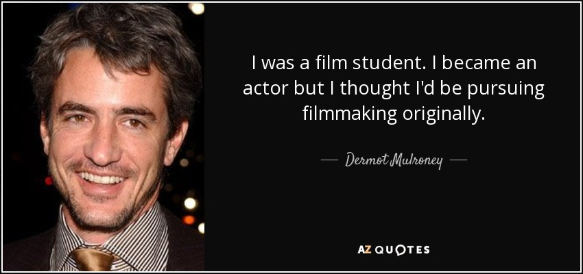 I was a film student. I became an actor but I thought I'd be pursuing filmmaking originally. - Dermot Mulroney