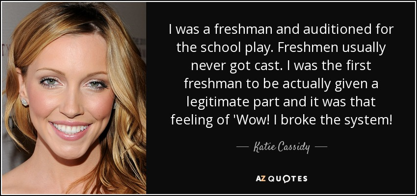 I was a freshman and auditioned for the school play. Freshmen usually never got cast. I was the first freshman to be actually given a legitimate part and it was that feeling of 'Wow! I broke the system! - Katie Cassidy