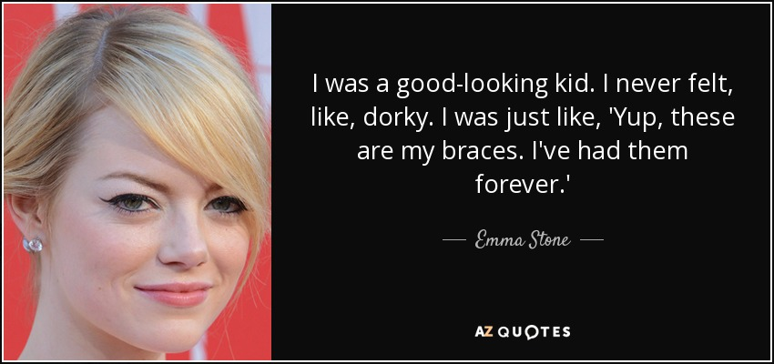 I was a good-looking kid. I never felt, like, dorky. I was just like, 'Yup, these are my braces. I've had them forever.' - Emma Stone
