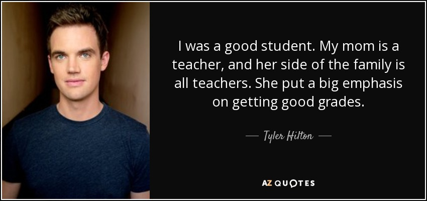 I was a good student. My mom is a teacher, and her side of the family is all teachers. She put a big emphasis on getting good grades. - Tyler Hilton