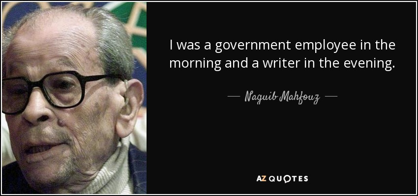 I was a government employee in the morning and a writer in the evening. - Naguib Mahfouz