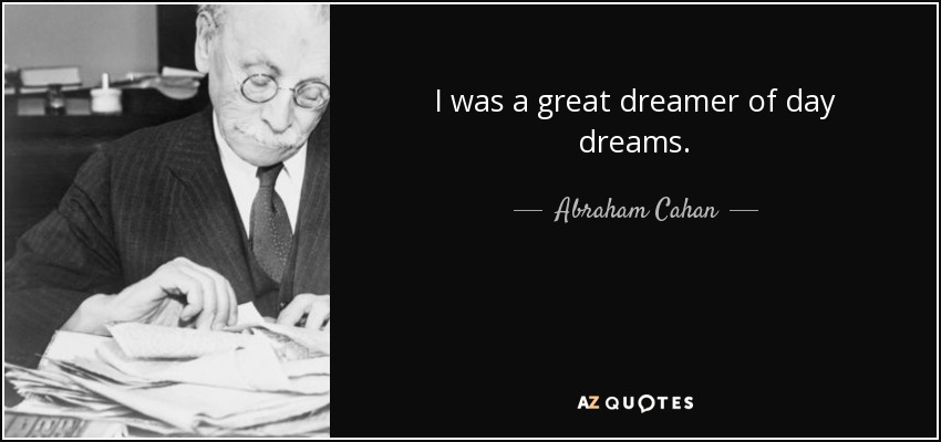 I was a great dreamer of day dreams. - Abraham Cahan