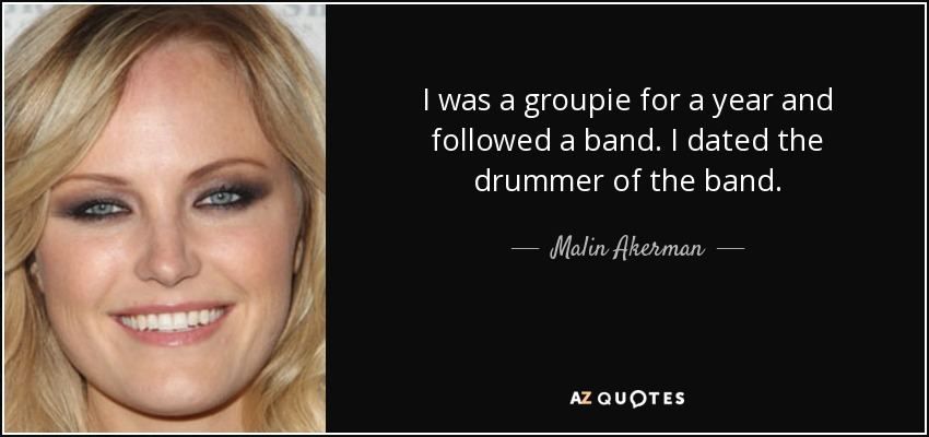 I was a groupie for a year and followed a band. I dated the drummer of the band. - Malin Akerman