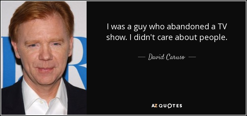 I was a guy who abandoned a TV show. I didn't care about people. - David Caruso